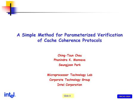 Slide 0 FMCAD 2004 A Simple Method for Parameterized Verification of Cache Coherence Protocols Ching-Tsun Chou Phanindra K. Mannava Seungjoon Park Microprocessor.