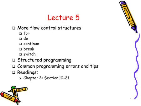 1 Lecture 5  More flow control structures  for  do  continue  break  switch  Structured programming  Common programming errors and tips  Readings: