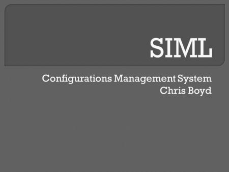 Configurations Management System Chris Boyd.  Time consuming task of provisioning a number of systems with STIG compliance  Managing a number of systems.