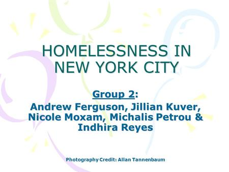 HOMELESSNESS IN NEW YORK CITY Group 2: Andrew Ferguson, Jillian Kuver, Nicole Moxam, Michalis Petrou & Indhira Reyes Photography Credit: Allan Tannenbaum.