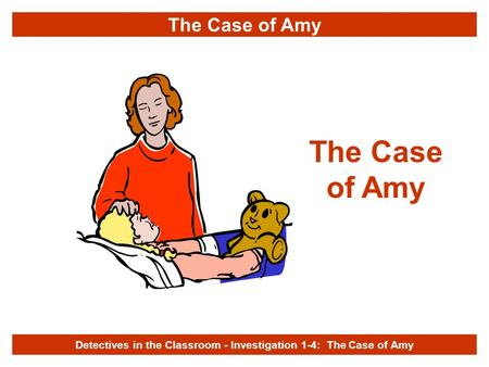 The Case of Amy Detectives in the Classroom - Investigation 1-4: The Case of Amy The Case of Amy.