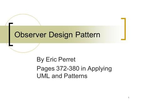 1 Observer Design Pattern By Eric Perret Pages 372-380 in Applying UML and Patterns.