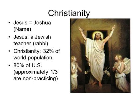 Christianity Jesus = Joshua (Name) Jesus: a Jewish teacher (rabbi) Christianity: 32% of world population 80% of U.S. (approximately 1/3 are non-practicing)