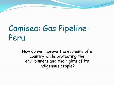 Camisea: Gas Pipeline- Peru How do we improve the economy of a country while protecting the environment and the rights of its indigenous people?