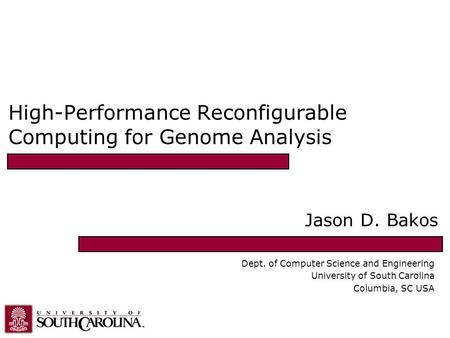 High-Performance Reconfigurable Computing for Genome Analysis Jason D. Bakos Dept. of Computer Science and Engineering University of South Carolina Columbia,
