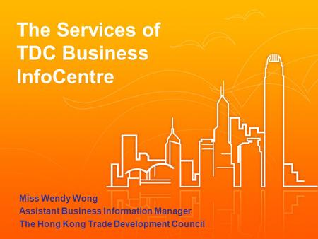 The Services of TDC Business InfoCentre Miss Wendy Wong Assistant Business Information Manager The Hong Kong Trade Development Council.