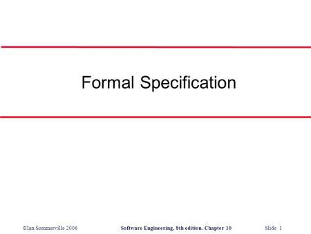 ©Ian Sommerville 2006Software Engineering, 8th edition. Chapter 10 Slide 1 Formal Specification.