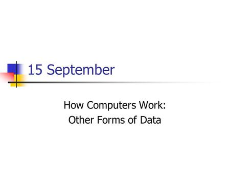 15 September How Computers Work: Other Forms of Data.