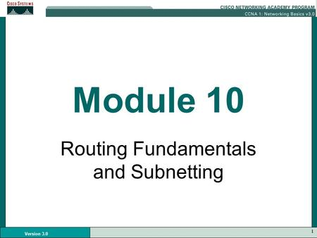 1 Version 3.0 Module 10 Routing Fundamentals and Subnetting.