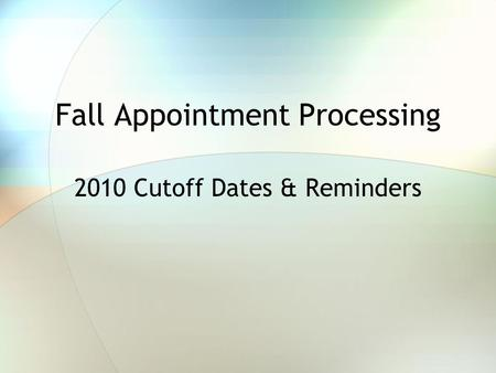 Fall Appointment Processing 2010 Cutoff Dates & Reminders.