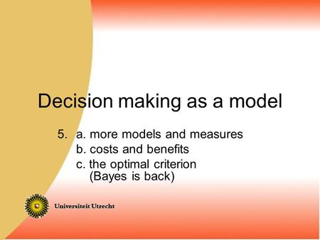 Decision making as a model 5.a. more models and measures b. costs and benefits c. the optimal criterion (Bayes is back)