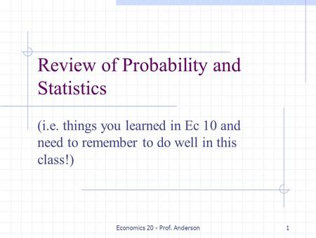 Economics 20 - Prof. Anderson1 Review of Probability and Statistics (i.e. things you learned in Ec 10 and need to remember to do well in this class!)