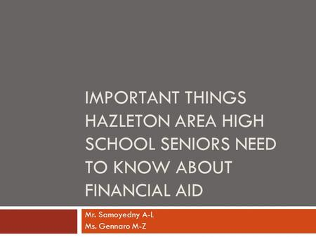 IMPORTANT THINGS HAZLETON AREA HIGH SCHOOL SENIORS NEED TO KNOW ABOUT FINANCIAL AID Mr. Samoyedny A-L Ms. Gennaro M-Z.