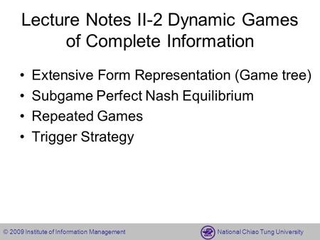 © 2009 Institute of Information Management National Chiao Tung University Lecture Notes II-2 Dynamic Games of Complete Information Extensive Form Representation.