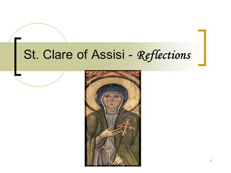 1 St. Clare of Assisi - Reflections. 2 St. Clare of Assisi Basic Background Clare of Assisi (1193-1253) can be defined as the feminine expression of the.