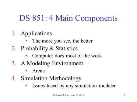 Robert M. Saltzman © 20051 DS 851: 4 Main Components 1.Applications The more you see, the better 2.Probability & Statistics Computer does most of the work.