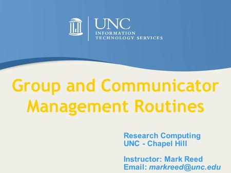 Research Computing UNC - Chapel Hill Instructor: Mark Reed   Group and Communicator Management Routines.