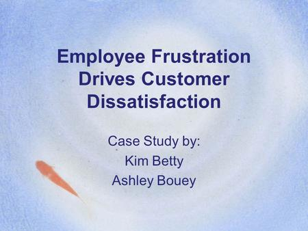 Employee Frustration Drives Customer Dissatisfaction Case Study by: Kim Betty Ashley Bouey.