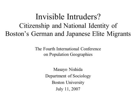 Invisible Intruders? Citizenship and National Identity of Boston's German and Japanese Elite Migrants Masayo Nishida Department of Sociology Boston University.
