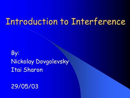 Introduction to Interference By: Nickolay Dovgolevsky Itai Sharon 29/05/03.