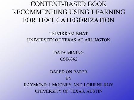 CONTENT-BASED BOOK RECOMMENDING USING LEARNING FOR TEXT CATEGORIZATION TRIVIKRAM BHAT UNIVERSITY OF TEXAS AT ARLINGTON DATA MINING CSE6362 BASED ON PAPER.