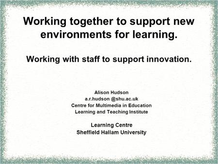 Working together to support new environments for learning. Working with staff to support innovation. Alison Hudson Centre for Multimedia.