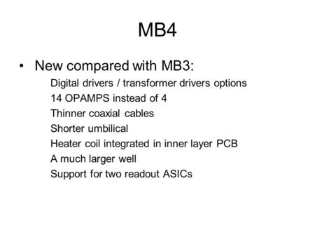 MB4 New compared with MB3: Digital drivers / transformer drivers options 14 OPAMPS instead of 4 Thinner coaxial cables Shorter umbilical Heater coil integrated.