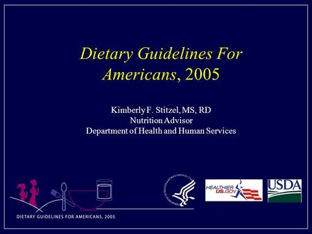 Dietary Guidelines For Americans, 2005 Kimberly F. Stitzel, MS, RD Nutrition Advisor Department of Health and Human Services.