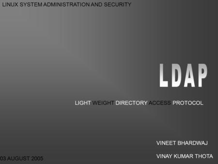 LIGHT WEIGHT DIRECTORY ACCESS PROTOCOL 03 AUGUST 2005 LINUX SYSTEM ADMINISTRATION AND SECURITY VINEET BHARDWAJ VINAY KUMAR THOTA.