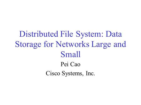 Distributed File System: Data Storage for Networks Large and Small Pei Cao Cisco Systems, Inc.