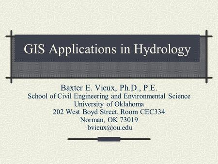 GIS Applications in Hydrology Baxter E. Vieux, Ph.D., P.E. School of Civil Engineering and Environmental Science University of Oklahoma 202 West Boyd Street,