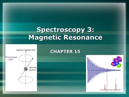Spectroscopy 3: Magnetic Resonance CHAPTER 15. Conventional nuclear magnetic resonance Energies of nuclei in magnetic fields Typical NMR spectrometer.