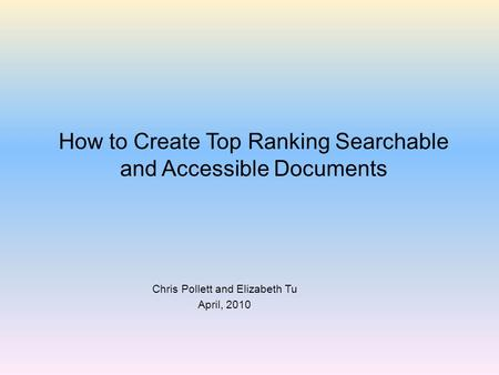 How to Create Top Ranking Searchable and Accessible Documents Chris Pollett and Elizabeth Tu April, 2010.