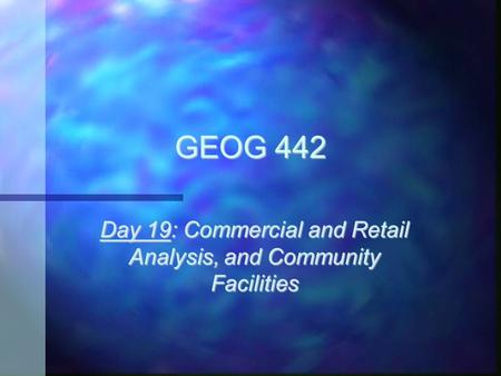 GEOG 442 Day 19: Commercial and Retail Analysis, and Community Facilities.
