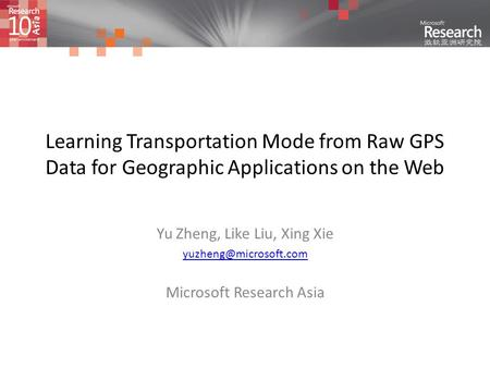 Learning Transportation Mode from Raw GPS Data for Geographic Applications on the Web Yu Zheng, Like Liu, Xing Xie Microsoft Research.
