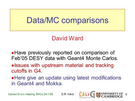 1 Calice UK s/w meeting RHUL 24/1/06D.R. Ward David Ward Have previously reported on comparison of Feb'05 DESY data with Geant4 Monte Carlos. Issues with.