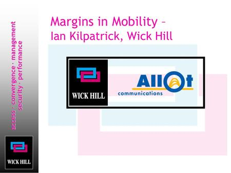 Access · convergence · management security · performance Margins in Mobility – Ian Kilpatrick, Wick Hill.