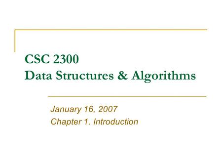 CSC 2300 Data Structures & Algorithms January 16, 2007 Chapter 1. Introduction.