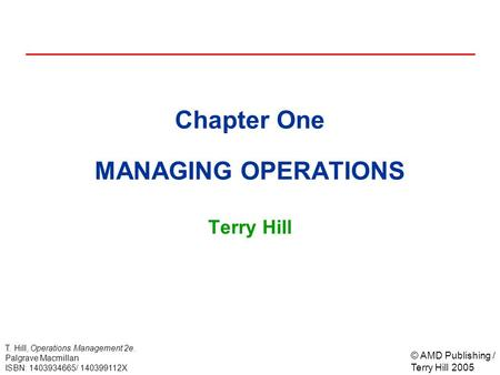 © AMD Publishing / Terry Hill 2005 T. Hill, Operations Management 2e. Palgrave Macmillan ISBN: 1403934665/ 140399112X Chapter One MANAGING OPERATIONS Terry.