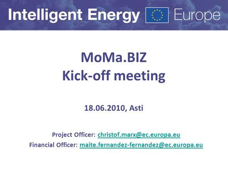 MoMa.BIZ Kick-off meeting 18.06.2010, Asti Project Officer: Financial Officer:
