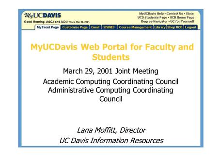 MyUCDavis Web Portal for Faculty and Students March 29, 2001 Joint Meeting Academic Computing Coordinating Council Administrative Computing Coordinating.