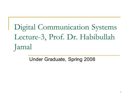 1 Digital Communication Systems Lecture-3, Prof. Dr. Habibullah Jamal Under Graduate, Spring 2008.