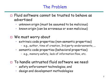 1 The Problem o Fluid software cannot be trusted to behave as advertised unknown origin (must be assumed to be malicious) known origin (can be erroneous.