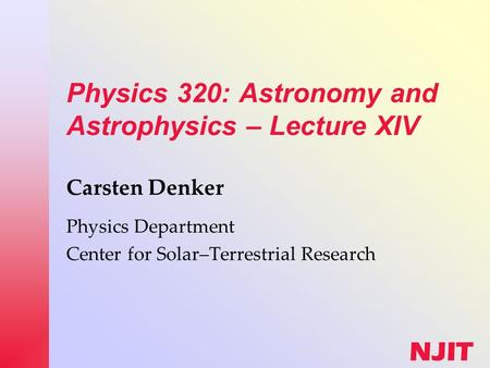 NJIT Physics 320: Astronomy and Astrophysics – Lecture XIV Carsten Denker Physics Department Center for Solar–Terrestrial Research.