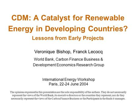CDM: A Catalyst for Renewable Energy in Developing Countries? Lessons from Early Projects Veronique Bishop, Franck Lecocq World Bank, Carbon Finance Business.