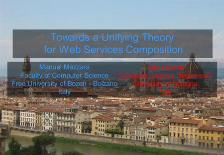 1 Ivan Lanese Computer Science Department University of Bologna Italy Towards a Unifying Theory for Web Services Composition Manuel Mazzara Faculty of.