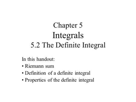 Chapter 5 Integrals 5.2 The Definite Integral In this handout: Riemann sum Definition of a definite integral Properties of the definite integral.