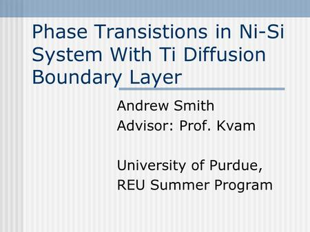 Phase Transistions in Ni-Si System With Ti Diffusion Boundary Layer Andrew Smith Advisor: Prof. Kvam University of Purdue, REU Summer Program.