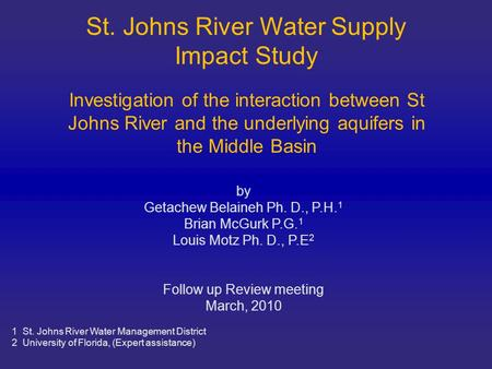 St. Johns River Water Supply Impact Study by Getachew Belaineh Ph. D., P.H. 1 Brian McGurk P.G. 1 Louis Motz Ph. D., P.E 2 Follow up Review meeting March,