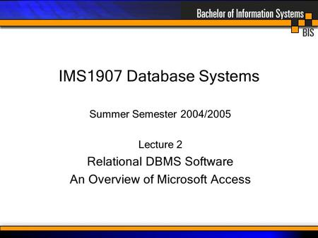 IMS1907 Database Systems Summer Semester 2004/2005 Lecture 2 Relational DBMS Software An Overview of Microsoft Access.